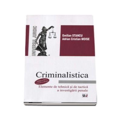 Criminalistica. Elemente de tehnica si de tactica a investigatiei penale de Emilian Stancu (Editia a II-a, revazuta si adaugita)