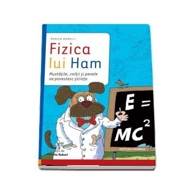 Fizica lui Ham - Mustatile, coltii si penele ne povestesc stiinta de Monica Marelli (Editie ilustrata)