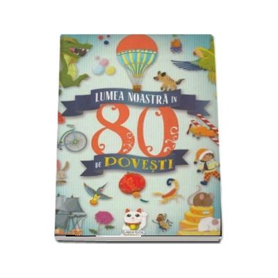 Lumea noastra in 80 de povesti - Editie ilustrata