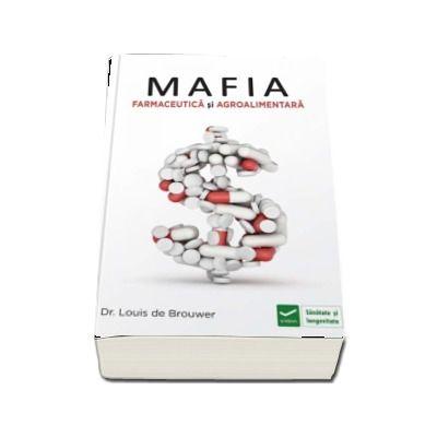 Louis Brouwer, Mafia Farmaceutica si Agro-Alimentara - Interesele financiare ale marilor companii farmaceutice. Cum sa te feresti de capcanele sistemului de sanatate.