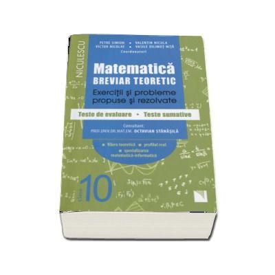 Matematica clasa a X-a. Breviar teoretic cu exercitii si probleme propuse si rezolvate, teste de evaluare, teste sumative de Petre Simion (Editie 2017)