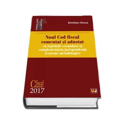 Noul Cod fiscal comentat si adnotat cu legislatie secundara si complementara, jurisprudenta si norme metodologice - 2017 de Emilian Duca