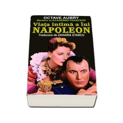 Octave Aubry, Viata intima a lui Napoleon - Traducere de Zaharia Stancu