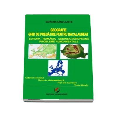 Bac Geografie. Ghid de pregatire pentru bacalaureat. Europa, Romania, Uniunea Europeana, Probleme fudamentale - Editia a III-a, revizuita de Sandulache Catalina