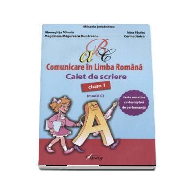 Comunicare in Limba Romana, caiet de scriere pentru clasa I - Teste sumative cu descriptori de performanta - Model C (Mihaela Serbanescu)