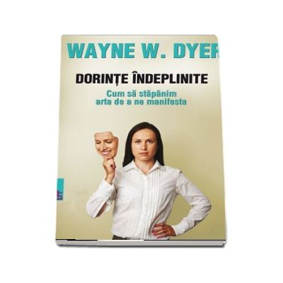 Dorinte indeplinite. Cum sa stapanim arta de a ne manifesta de Wayne W. DYER (Editia a II-a)