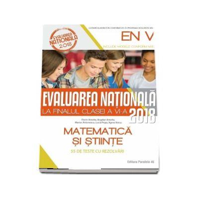 Evaluarea nationala 2018 la finalul clasei a VI-a. Matematica si stiinte - 55 de teste cu sugestii de rezolvare de Bogdan Antohe