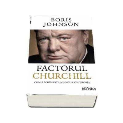 Factorul Churchill. Cum a schimbat un singur om istoria de Boris Johnson (Editia 2017 Kronika)