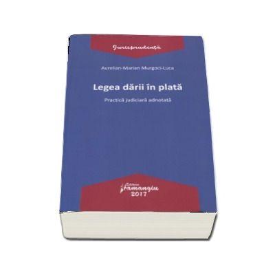Legea darii in plata - Practica judiciara adnotata de Aurelian Marian si Murgoci Luca