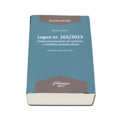 Legea nr. 165-2013 - Volumul I, Finalizarea procesului de restituire a imobilelor preluate abuziv. Practica judiciara de Roxana Stanciu