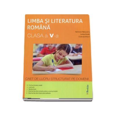 Limba si literatura romana, pentru clasa a V-a, caiet de lucru structurat pe domenii de Ramona Raducanu