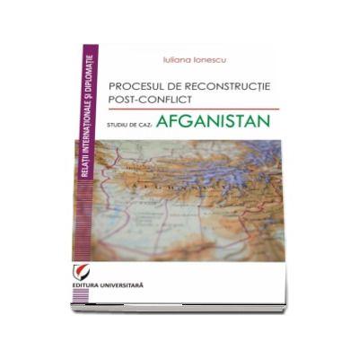 Procesul de reconstructie post-conflict. Studiu de caz: Afganistan de Iuliana Ionescu