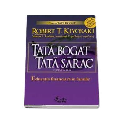 Tata bogat, tata sarac - Educatia financiara in familie - Robert T. Kiyosaki - Editia a III-a