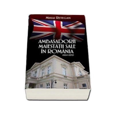 Ambasadorii maiestatii sale in Romania 1964-1970 de Mihai Retegan