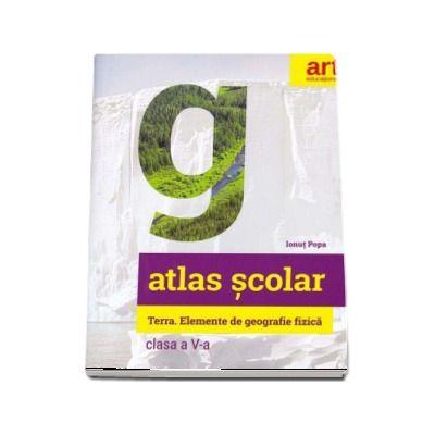 Atlas geografic scolar pentru clasa a V-a. Terra. Elemente de geografie fizica de Ionut Popa