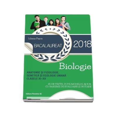 Liliana Pasca, Biologie pentru clasele XI-XII, Bacalaureat 2018. Anatomie si fiziologie, genetica si ecologie umana - 45 de teste dupa modelul M. E. N. cu bareme de evaluare si notare