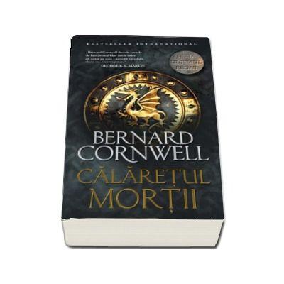Calaretul mortii - Seria Ultimul Regat de Bernard Cornwell
