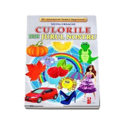 Culorile din jurul nostru - Sa cunoastem lumea impreuna! (Contine 16 cartonase cu imagini color) de Silvia Ursache