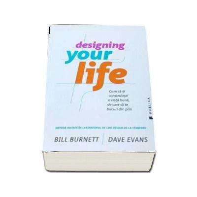 Designing Your Life - Cum sa-ti construiesti o viata buna, de care sa te bucuri din plin de Bill Burnett