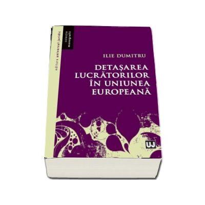 Detasarea lucratorilor in Uniunea Europeana de Ilie Dumitru