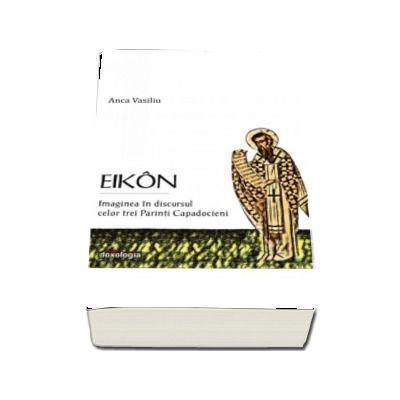 Eikon. Imaginea in discursul celor trei Parinti Capadocieni de Anca Vasiliu