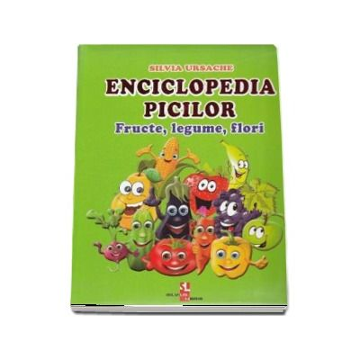 Enciclopedia picilor. Fructe, legume, flori de Silvia Ursache (Editie ilustrata)