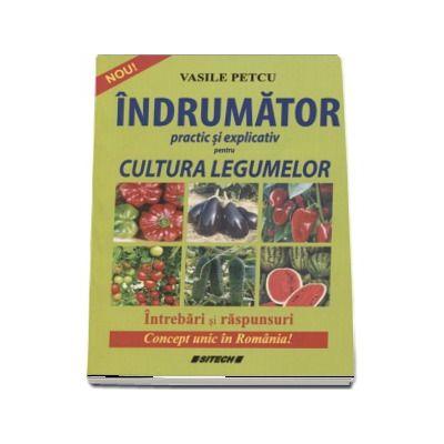 Indrumator practic si explicativ pentru cultura legumelor - Intrebari si raspunsuri. Concept unic in Romania! de Vasile Petcu