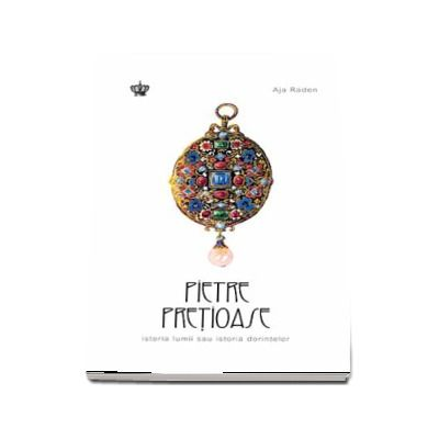 Pietre pretioase, istoria lumii sau istoria dorintelor de Aja Raden (Colectia Savoir-Vivre)