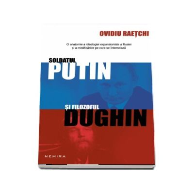 Soldatul Putin si filozoful Dughin - O anatomie a ideologiei expansioniste a Rusiei si a mistificarilor pe care se intemeiaza de Ovidiu Raetchi