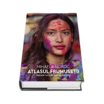 Atlasul frumusetii. Femeile lumii in 500 de portrete de Mihaela Noroc (Traducere de de Iulia Vladimirov si Andreea Nita)