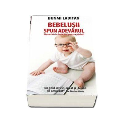 Bebelusii spun adevarul. Sfaturi de la bebelusi pentru parinti. Un ghid satiric, onest si teribil de amuzant de Bunmi Laditan