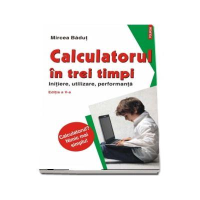Calculatorul in trei timpi. Initiere, utilizare, performanta. Editia a V-a (Calculatorul? Nimic mai simplu!) de Mircea Badut