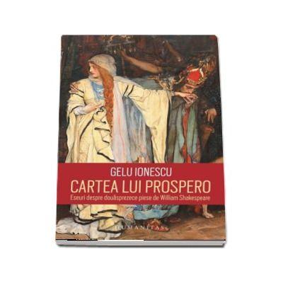 Cartea lui Prospero. Eseuri despre douasprezece piese de William Shakespeare de Gelu Ionescu