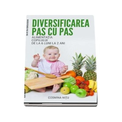 Diversificarea pas cu pas. Alimentatia copilului de la 6 luni la 2 ani de Cosmina Nitu - Tehnician nutritionist