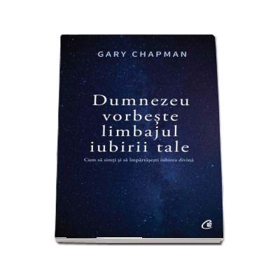 Dumnezeu vorbeste limbajul iubirii tale. Cum sa simti si sa impartasesti iubirea divina de Gary Chapman