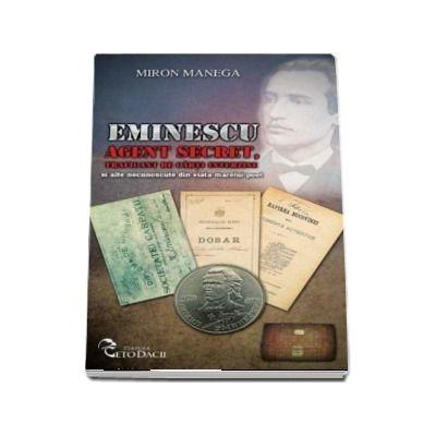 Eminescu Agent secret, traficant de carti interzise si alte necunoscute din viata marelui poet de Miron Manega
