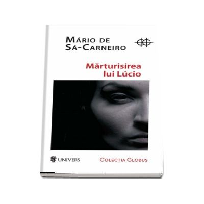 Marturisirea lui Lucio de Mario de Sa-Carneiro (Colectia Globus)