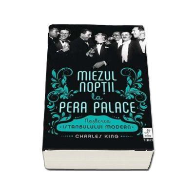 Miezul noptii la Pera Palace. Nasterea Istanbulului Modern de Charles King