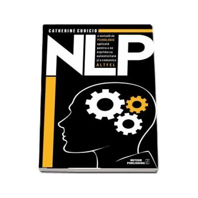 NLP o metoda de psihologie aplicata pentru a ne exprima cu autenticitate si a comunica altfel de Catherine Cudicio