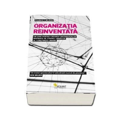 Organizatia reinventata - Un ghid pentru crearea organizatiilor inspirate de stadiul urmator al constiintei umane de Frederix Laloux