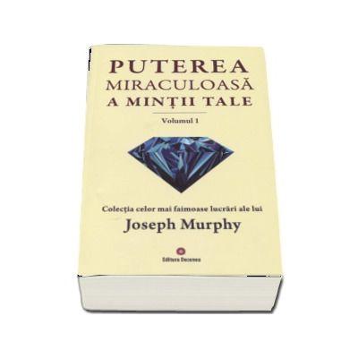 Puterea miraculoasa a mintii tale - Volumul 1. Colectia celor mai faimoase lucrari ale lui Joseph Murphy