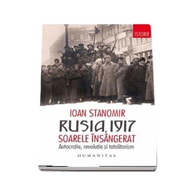 Rusia, 1917 - Soarele insangerat. Autocratie, revolutie si totalitarism