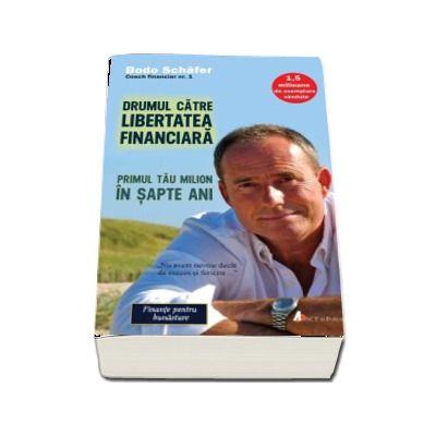 Drumul catre libertatea financiara. Primul tau milion in sapte ani de Bodo Schafer