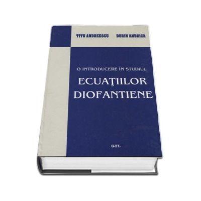 O introducere in studiul ecuatiilor diofantiene de Titu Andreescu