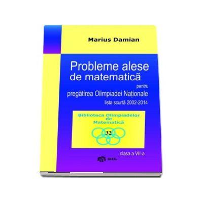 Probleme alese de matematica pentru pregatirea Olimpiadei Nationale, lista scurta 2002-2014, clasa a VII-a de Marius Damian - Colectia Biblioteca Olimpiadelor de Matematica