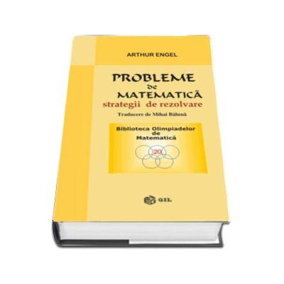 Probleme de matematica, strategii de rezolvare - Arthur Engel - Colectia Biblioteca Olimpiadelor de Matematica