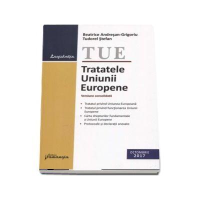 Tratatele Uniunii Europene. Actualizat 26 octombrie 2017 - Versiune consolidata (Beatrice Andresan-Grigoriu)