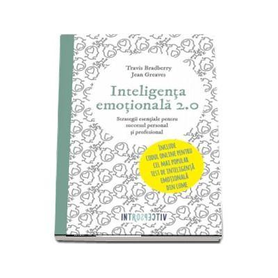 Travis Bradberry, Inteligenta emotionala - 2. 0 Strategii esentiale pentru succesul personal si profesional
