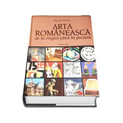 Arta romaneasca de la origini pana in prezent de Vasile Florea - Editia a III-a revizuita