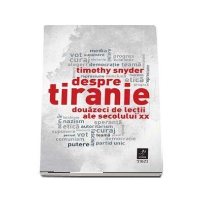 Despre tiranie. Douazeci de lectii ale secolului XX de Timothy Snyder